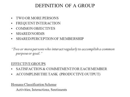 "DEFINITION OF A GROUP TWO OR MORE PERSONS FREQUENT INTERACTION COMMON OBJECTIVES SHARED NORMS SHARED PERCEPTION OF MEMBERSHIP ""Two or more persons who."