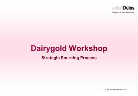 © The Delos Partnership 2005 Dairygold Workshop Strategic Sourcing Process.