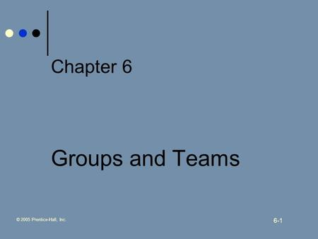 © 2005 Prentice-Hall, Inc. 6-1 Chapter 6 Groups and Teams.