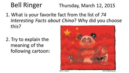 Bell Ringer Thursday, March 12, 2015 1. What is your favorite fact from the list of 74 Interesting Facts about China? Why did you choose this? 2. Try to.