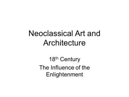 Neoclassical Art and Architecture 18 th Century The Influence of the Enlightenment.