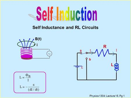 Physics 1304: Lecture 15, Pg 1 Self Inductance and RL Circuits B(t) ~ i I R  a b L I.