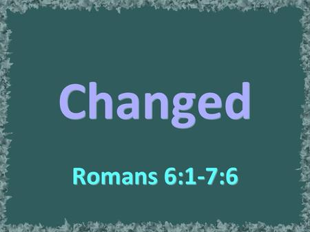 Changed Romans 6:1-7:6. Association Changed By Death.