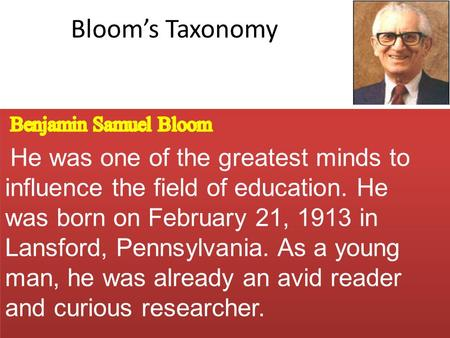 Bloom's Taxonomy Benjamin Samuel Bloom He was one of the greatest minds to influence the field of education. He was born on February 21, 1913 in Lansford,