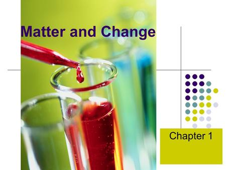 Matter and Change Chapter 1. Chemistry is a Physical Science Chemistry – The study of the composition, structure, and properties of matter, and the changes.