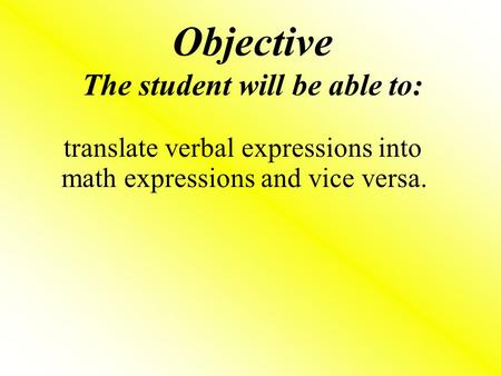 Objective The student will be able to: translate verbal expressions into math expressions and vice versa.