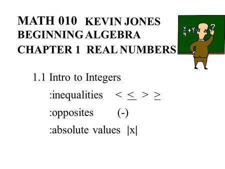 MATH 010 KEVIN JONES BEGINNING ALGEBRA CHAPTER 1 REAL NUMBERS 1.1 Intro to Integers :inequalities > :opposites (-) :absolute values |x|