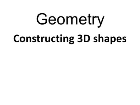 Geometry Constructing 3D shapes. Geometry How do we make a box 6cm long x 4cm high x 3cm wide?