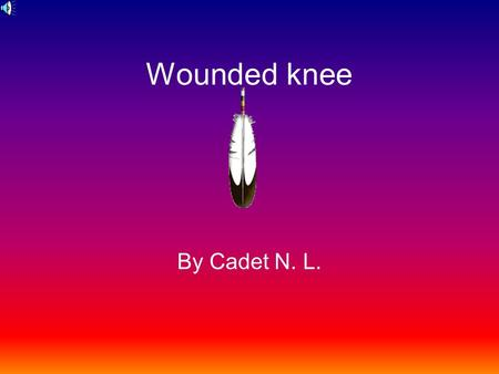 Wounded knee By Cadet N. L.. The Wounded Knee Massacre occurred on the banks of Wounded Knee Creek about twenty five miles west of current day town of.