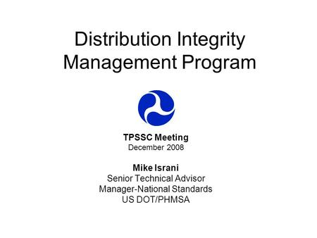 Distribution Integrity Management Program TPSSC Meeting December 2008 Mike Israni Senior Technical Advisor Manager-National Standards US DOT/PHMSA.