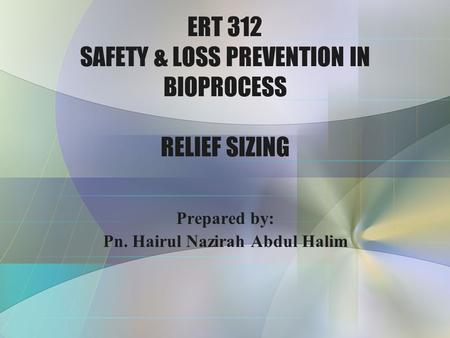 ERT 312 SAFETY & LOSS PREVENTION IN BIOPROCESS RELIEF SIZING Prepared by: Pn. Hairul Nazirah Abdul Halim.