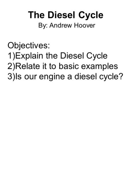 The Diesel Cycle By: Andrew Hoover Objectives: 1)Explain the Diesel Cycle 2)Relate it to basic examples 3)Is our engine a diesel cycle?