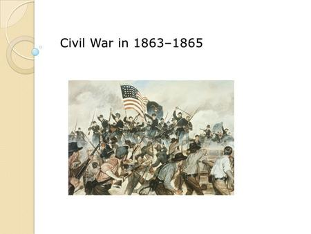 Civil War in 1863–1865. Describe the significance of the battles at Vicksburg and Gettysburg. Explain how Union generals used a new type of war to defeat.