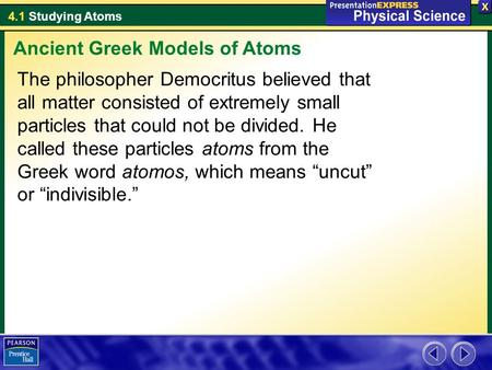 4.1 Studying Atoms The philosopher Democritus believed that all matter consisted of extremely small particles that could not be divided. He called these.