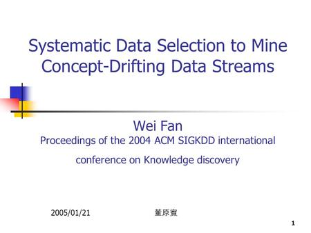 1 Systematic Data Selection to Mine Concept-Drifting Data Streams Wei Fan Proceedings of the 2004 ACM SIGKDD international conference on Knowledge discovery.