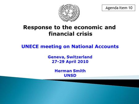UNECE meeting on National Accounts Geneva, Switzerland 27-29 April 2010 Herman Smith UNSD Response to the economic and financial crisis Agenda item 10.