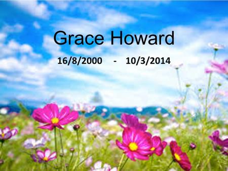 Grace Howard 16/8/2000 - 10/3/2014. As we gather on this day, we pray for the life of Grace Howard, for her family, friends and all those including her.
