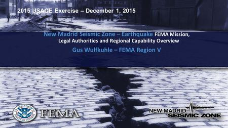 2015 USACE Exercise – December 1, 2015 New Madrid Seismic Zone – Earthquake FEMA Mission, Legal Authorities and Regional Capability Overview Gus Wulfkuhle.