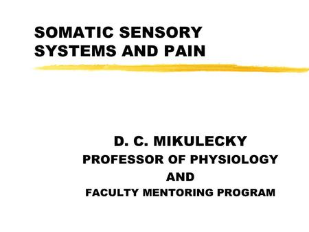 SOMATIC SENSORY SYSTEMS AND PAIN D. C. MIKULECKY PROFESSOR OF PHYSIOLOGY AND FACULTY MENTORING PROGRAM.