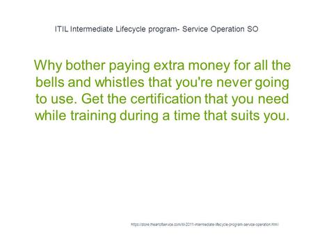 ITIL Intermediate Lifecycle program- Service Operation SO 1 Why bother paying extra money for all the bells and whistles that you're never going to use.