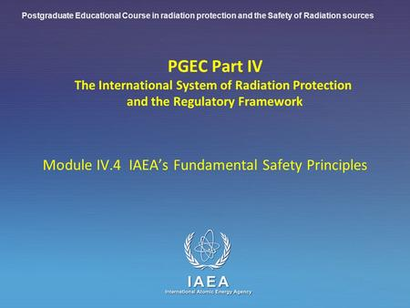 IAEA International Atomic Energy Agency PGEC Part IV The International System of Radiation Protection and the Regulatory Framework Module IV.4 IAEA's Fundamental.