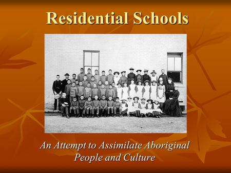 Residential Schools An Attempt to Assimilate Aboriginal People and Culture.