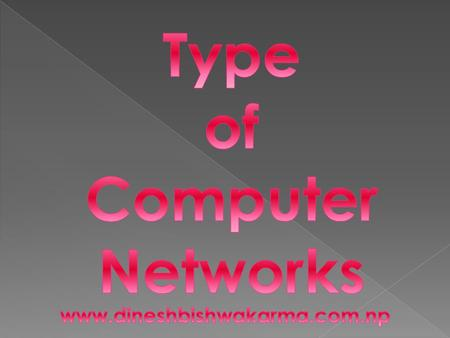 Depending upon the geographical distribution and the structure, the computer network can be classified into the following types:- 1) LAN 2) MAN 3) WAN.