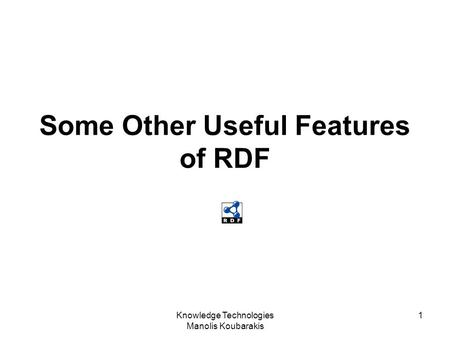 Knowledge Technologies Manolis Koubarakis 1 Some Other Useful Features of RDF.