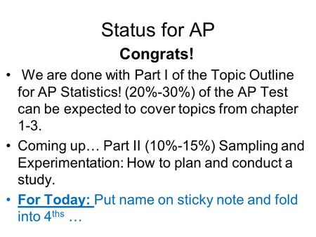 Status for AP Congrats! We are done with Part I of the Topic Outline for AP Statistics! (20%-30%) of the AP Test can be expected to cover topics from chapter.