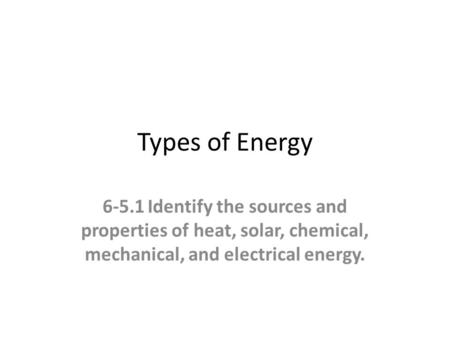 Types of Energy 6-5.1Identify the sources and properties of heat, solar, chemical, mechanical, and electrical energy.