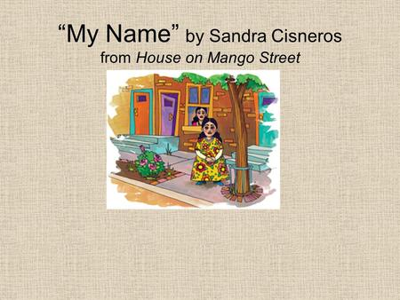 """My Name"" by Sandra Cisneros from House on Mango Street."