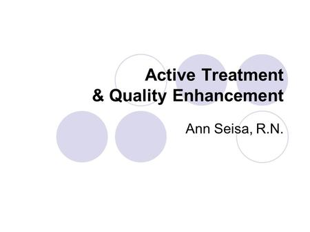 Active Treatment & Quality Enhancement Ann Seisa, R.N.