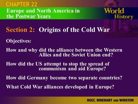 CHAPTER 22 Section 2:Origins of the Cold War Objectives: How and why did the alliance between the Western Allies and the Soviet Union end? How did the.