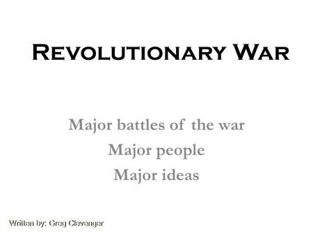 Written by: Greg Clevenger Revolutionary War Major battles of the war Major people Major ideas.