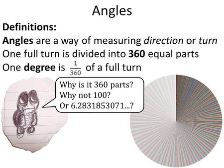 Angles Definitions: Angles are a way of measuring direction or turn One full turn is divided into 360 equal parts One degree is of a full turn Why is it.