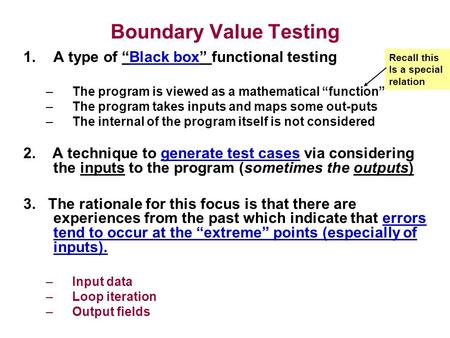 "Boundary Value Testing 1.A type of ""Black box"" functional testing –The program is viewed as a mathematical ""function"" –The program takes inputs and maps."