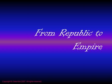 From Republic to Empire Copyright © Clara Kim 2007. All rights reserved.