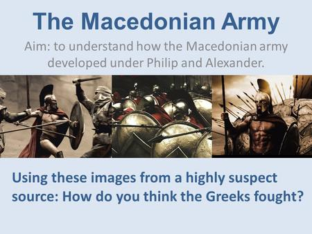 The Macedonian Army Aim: to understand how the Macedonian army developed under Philip and Alexander. Using these images from a highly suspect source: How.