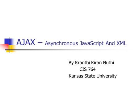 AJAX – Asynchronous JavaScript And XML By Kranthi Kiran Nuthi CIS 764 Kansas State University.