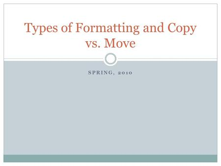 SPRING, 2010 Types of Formatting and Copy vs. Move.