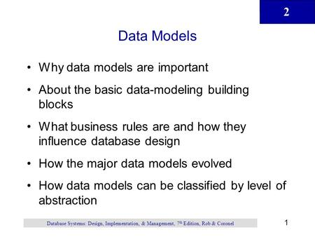 2 1 Database Systems: Design, Implementation, & Management, 7 th Edition, Rob & Coronel Data Models Why data models are important About the basic data-modeling.