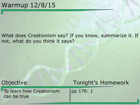 Warmup 12/8/15 What does Creationism say? If you know, summarize it. If not, what do you think it says? Objective Tonight's Homework To learn how Creationism.