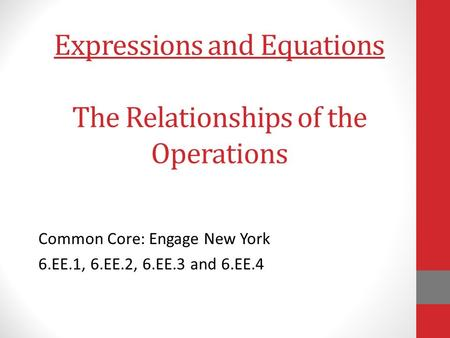 Expressions and Equations The Relationships of the Operations Common Core: Engage New York 6.EE.1, 6.EE.2, 6.EE.3 and 6.EE.4.