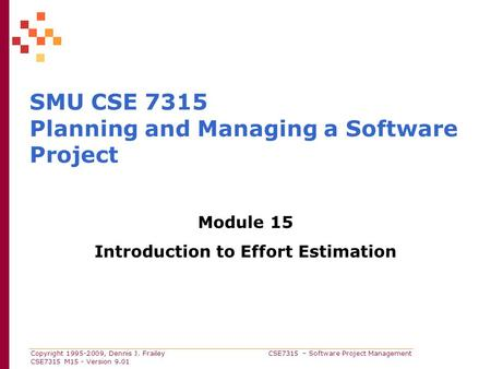 Copyright 1995-2009, Dennis J. Frailey CSE7315 – Software Project Management CSE7315 M15 - Version 9.01 SMU CSE 7315 Planning and Managing a Software Project.