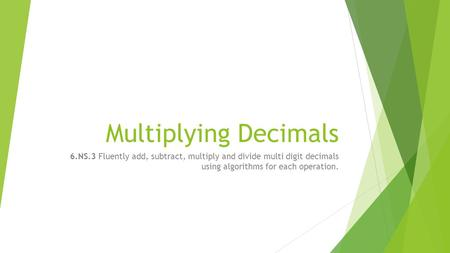 Multiplying Decimals 6.NS.3 Fluently add, subtract, multiply and divide multi digit decimals using algorithms for each operation.