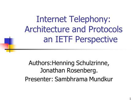 1 Internet Telephony: Architecture and Protocols an IETF Perspective Authors:Henning Schulzrinne, Jonathan Rosenberg. Presenter: Sambhrama Mundkur.
