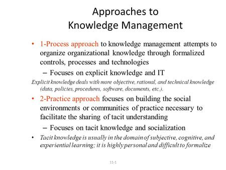 Approaches to Knowledge Management 1-Process approach to knowledge management attempts to organize organizational knowledge through formalized controls,