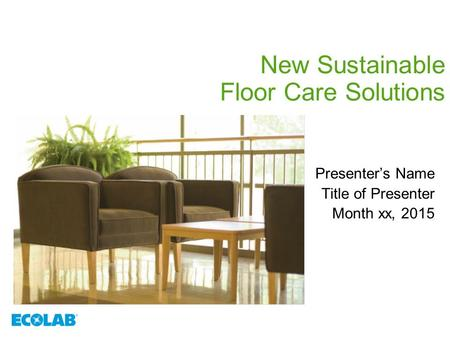 New Sustainable Floor Care Solutions Presenter's Name Title of Presenter Month xx, 2015.