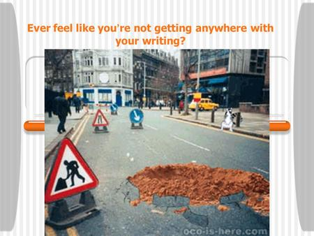 Ever feel like you ' re not getting anywhere with your writing?