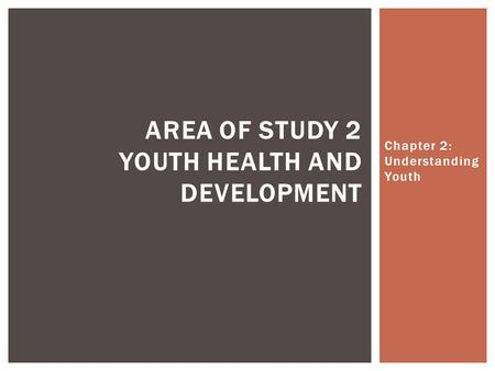 Chapter 2: Understanding Youth AREA OF STUDY 2 YOUTH HEALTH AND DEVELOPMENT.